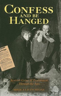Confess And Be Hanged: Scottish Crime And Punishment Through The Ages - Sheila Livingstone