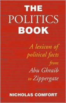 The Politics Book: A Lexicon of Political Facts from Abu Ghraib to Zippergate - Nicholas Comfort