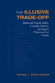 The Illusive Trade-Off: Intellectual Property Rights, Innovation Systems, and Egypt's Pharmaceutical Industry - Basma Abdelgafar