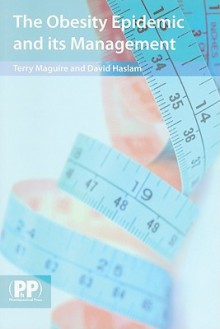 The Obesity Epidemic and Its Management: A Textbook for Primary Healthcare Professionals on the Understanding, Management and Treatment of Obesity - Terry Maguire, David W. Haslam