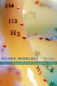 Other-Worldly: Making Chinese Medicine through Transnational Frames - Mei Zhan
