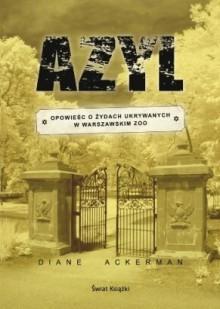 Azyl. Opowieść o Żydach ukrywanych w warszawskim zoo - Diane Ackerman