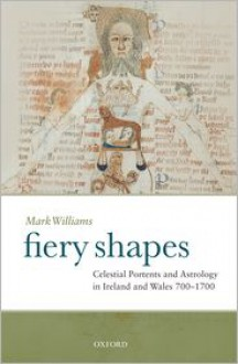Fiery Shapes: Celestial Portents and Astrology in Ireland and Wales 650-1650 - Mark Williams