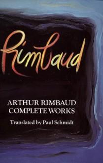 Complete Works - Arthur Rimbaud, Paul Schmidt