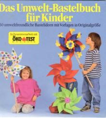 Das Umwelt-Bastelbuch für Kinder mit 150 umweltfreundlichen Bastelideen und Vorlagen in Originalgröße. - Elke Fox/Öko Test