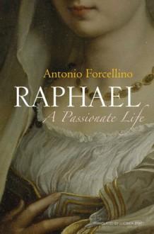 Raphael: A Passionate Life - Antonio Forcellino