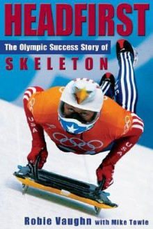 Headfirst: The Olympic Success Story Of Skeleton - Robie Vaughn, Mike Towle