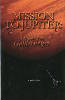Mission to Jupiter: A History of the Galileo Project: A History of the Galileo Project - Michael Meltzer