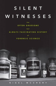 Silent Witnesses: The Often Gruesome But Always Fascinating History of Forensic Science - Nigel McCrery