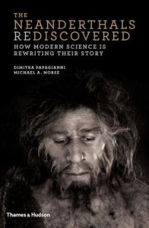 The Neanderthals Rediscovered: How Modern Science Is Rewriting Their Story - Dimitra Papagianni,Michael A. Morse