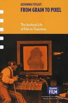 From Grain to Pixel: The Archival Life of Film in Transition - Giovanna Fossati