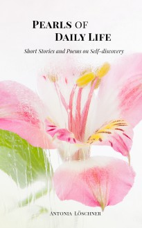 Pearls of Daily Life - Short Stories and Poems on Self-discovery - Antonia Löschner,Guillaume Ribe