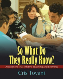 So What Do They Really Know?: Assessment That Informs Teaching and Learning - Cris Tovani