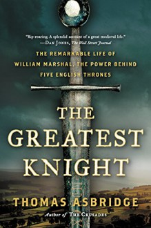 The Greatest Knight: The Remarkable Life of William Marshal, the Power Behind Five English Thrones - Thomas Asbridge