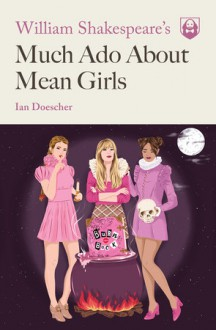 William Shakespeare's Much Ado About Mean Girls - Ian Doescher