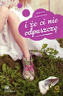 I że ci nie odpuszczę - Joanna Szarańska