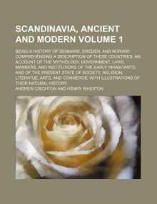 Scandinavia, Ancient and Modern (Volume 1); Being a History of Denmark, Sweden, and Norway: Comprehending a Description of These Countries; An - Andrew Crichton