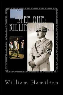 Step One:Killing Hitler - William Dean Hamilton