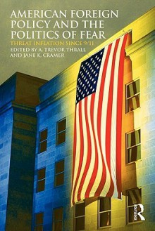 American Foreign Policy and the Politics of Fear: Threat Inflation since 9/11 - A. Trevor Thrall, Jane K. Cramer, Trevor Thrall a.