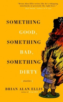Something Good, Something Bad, Something Dirty: Stories - Brian Alan Ellis