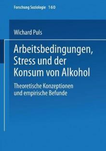 Arbeitsbedingungen, Stress Und Der Konsum Von Alkohol: Theoretische Konzeptionen Und Empirische Befunde - Wichard Puls