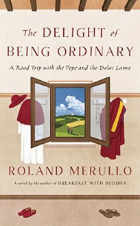 The Delight of Being Ordinary: A Road Trip with the Pope and the Dalai Lama - Roland Merullo
