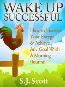 Wake Up Successful: How to Increase Your Energy & Achieve Any Goal With A Morning Routine - S.J. Scott