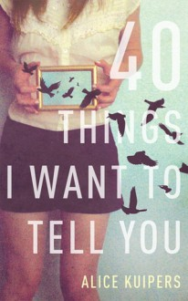 40 Things I Want to Tell You - Alice Kuipers