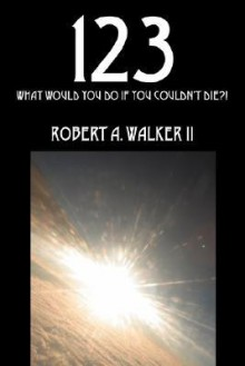 123: What Would You Do If You Couldn't Die?! - Robert A. Walker II
