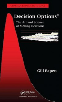 Decision Options: The Art and Science of Making Decisions - Gill Eapen