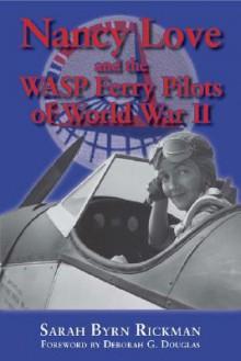 Nancy Love and the WASP Ferry Pilots of World War II - Sarah Byrn Rickman, Deborah G. Douglas