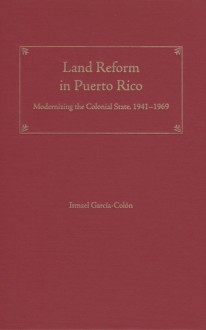 Land Reform in Puerto Rico: Modernizing the Colonial State, 1941�1969 - Ismael Garcia-Colon