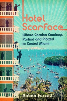 Hotel Scarface: Where Cocaine Cowboys Partied and Plotted to Control Miami - Roben Farzad