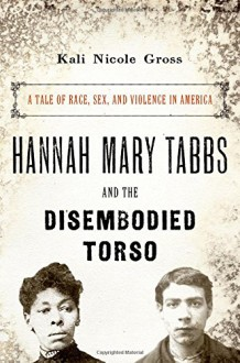 Hannah Mary Tabbs and the Disembodied Torso: A Tale of Race, Sex, and Violence in America - Kali Nicole Gross