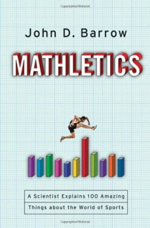 Mathletics: A Scientist Explains 100 Amazing Things About the World of Sports - John D. Barrow
