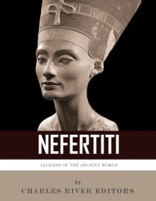 Legends of the Ancient World: The Life and Legacy of Queen Nefertiti - Charles River Editors