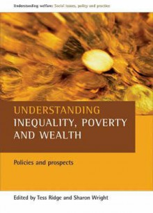 Understanding Inequality, Poverty and Wealth: Policies and Prospects - Tess Ridge, Sharon Wright