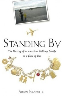 Standing By: The Making of an American Military Family in a Time of War - Alison Buckholz