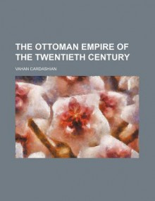 The Ottoman Empire of the Twentieth Century - Vahan Cardashian