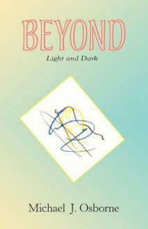 Beyond Light and Dark - Michael J. Osborne