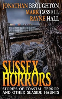 Sussex Horrors: Stories of Coastal Terror and other Seaside Haunts - Mark Cassell, Jonathan Broughton, Rayne Hall