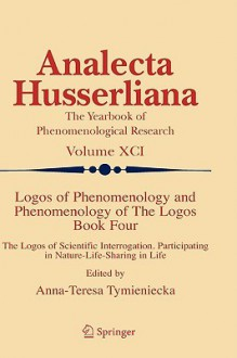 Logos Of Phenomenology And Phenomenology Of The Logos, Book 4: The Logos Of Scientific Interrogation Participating In Nature Life Sharing In Life (Analecta Husserliana, Vol. 91) - Anna-Teresa Tymieniecka
