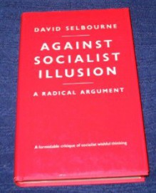 Against Socialist Illusion: A Radical Argument - David Selbourne