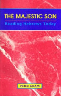 The Majestic Son: Reading Hebrews Today - Peter Adam