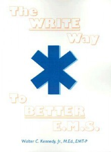 The Write Way to Better E.M.S.: How to Organize, Write & Give Better E.M.S. Reports - Walter C. Kennedy Jr.
