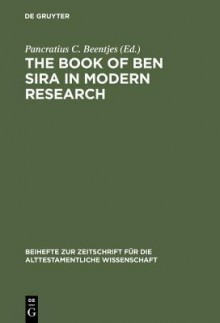 The Book of Ben Sira in Modern Research: Proceedings of the First International Ben Sira Conference, 28-31 July 1996 Soesterberg, Netherlands - Pancratius Cornelis Beentjes