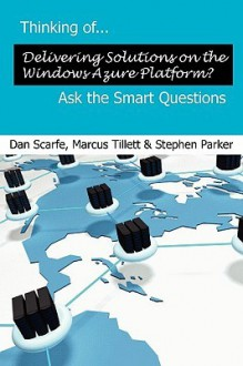 Thinking Of... Delivering Solutions on the Windows Azure Platform? Ask the Smart Questions - Dan Scarfe, Stephen Parker, Marcus Tillett
