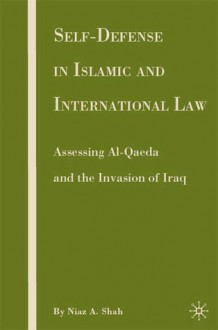 Self-Defense in Islamic and International Law: Assessing Al-Qaeda and the Invasion of Iraq - Niaz A. Shah