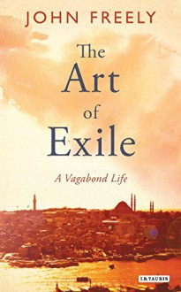 The Art of Exile: A Vagabond Life - John Freely