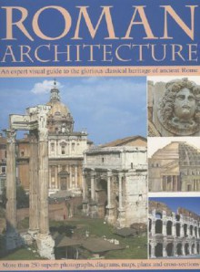 Roman Architecture: An Expert Visual Guide to the Glorious Classical Heritage of Ancient Rome - Nigel Rodgers